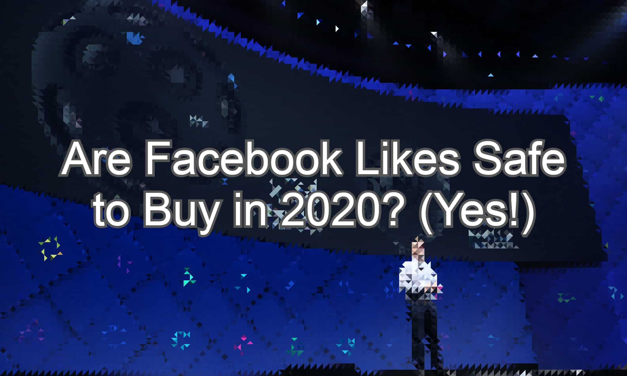 Are Facebook Likes Safe to Buy in 2020? Yes!