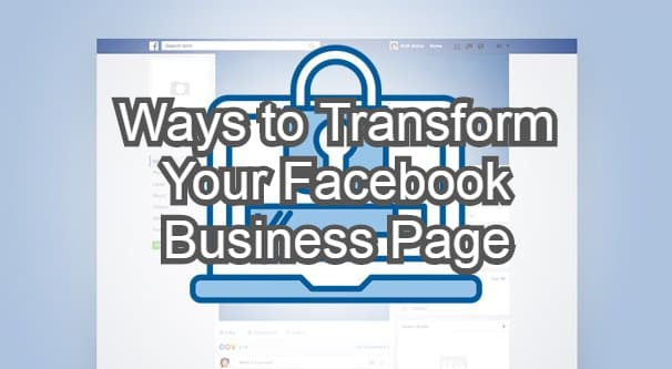 Ways to Transform Your Facebook Business Page