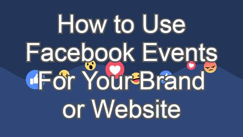 How to Use Facebook Events For Your Brand or Website
