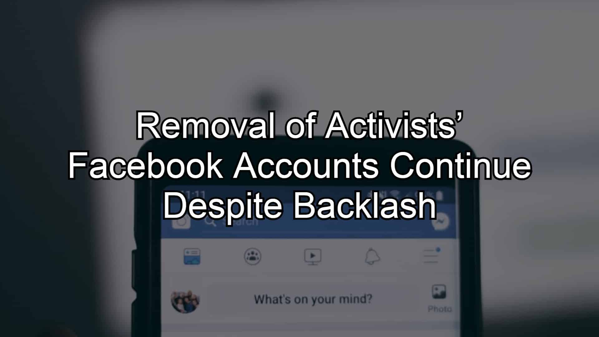 Removal of Activists' Facebook Accounts Continue Despite Backlash