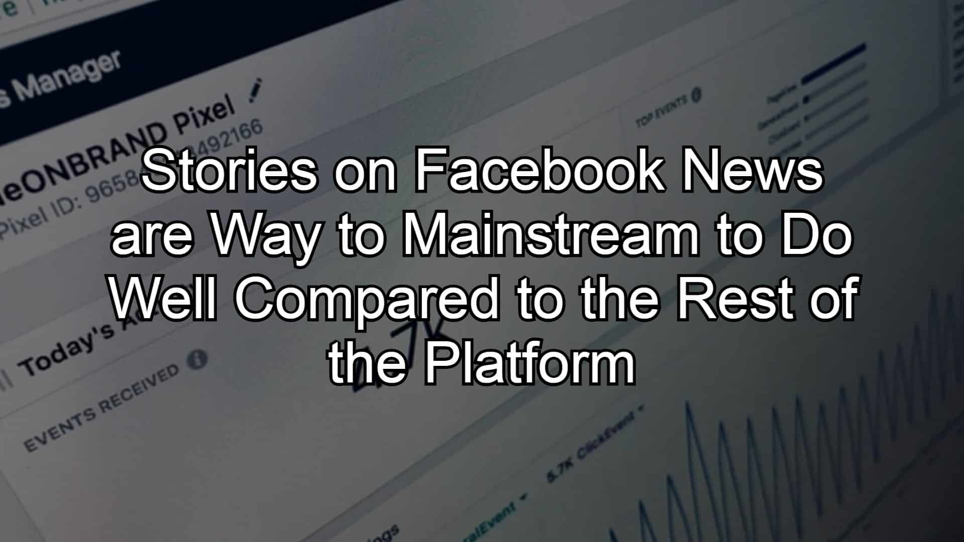 Stories on Facebook News are Way to Mainstream to Do Well Compared to the Rest of the Platform