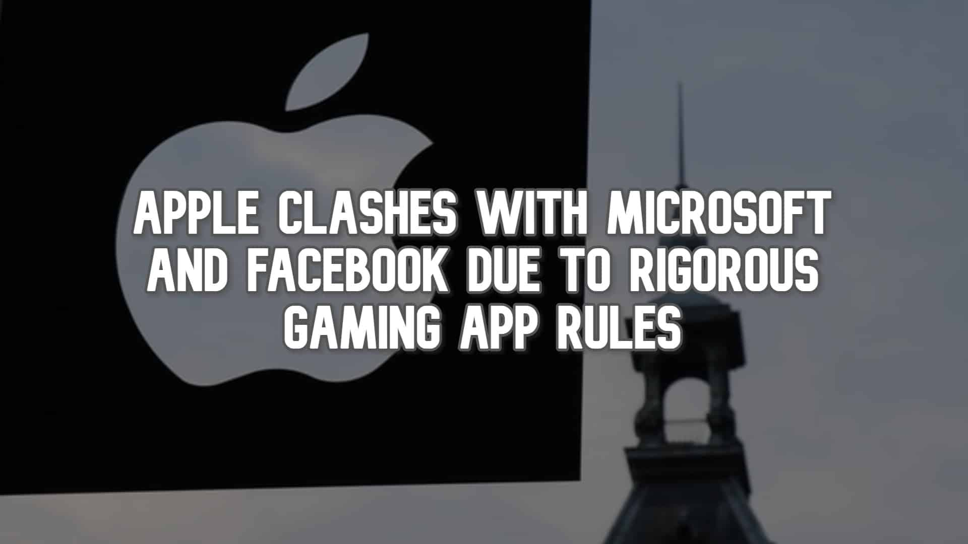 Apple Clashes with Microsoft and Facebook due to Rigorous Gaming App Rules