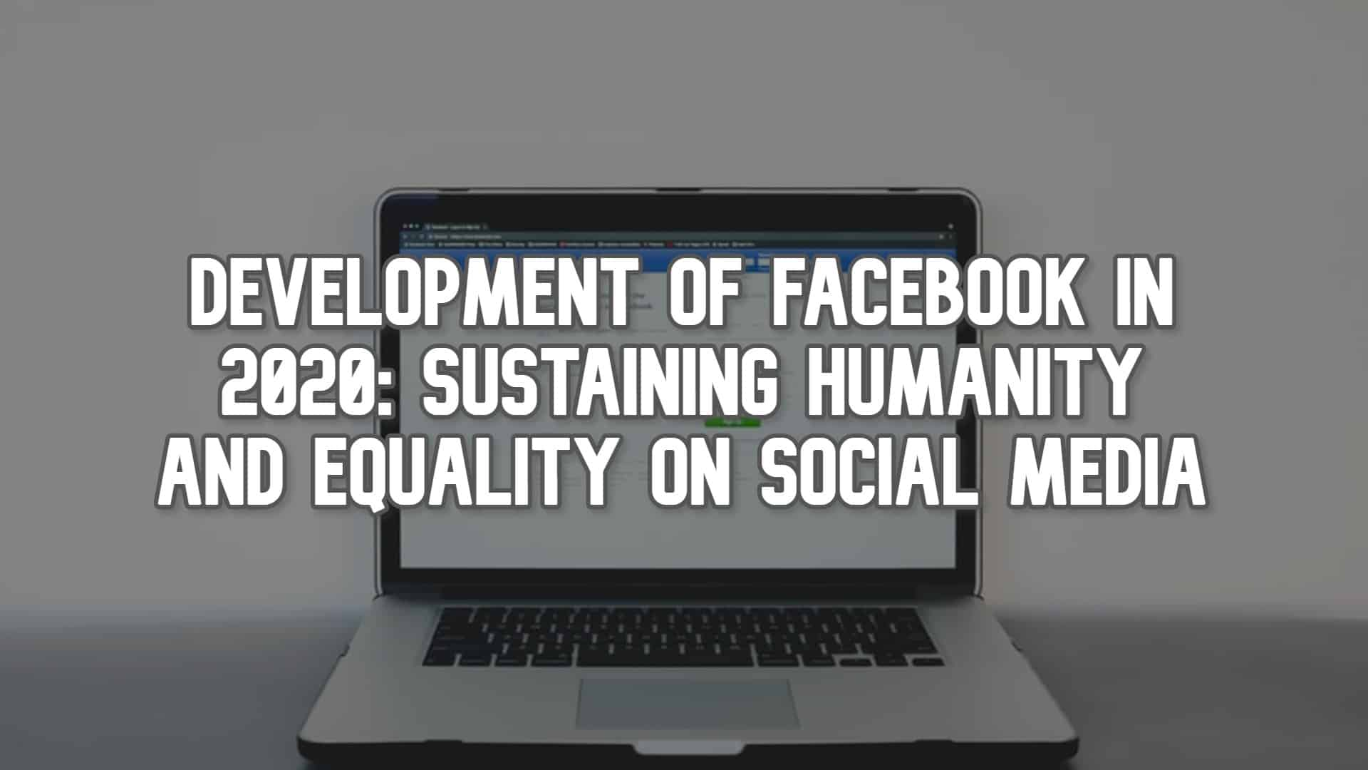 Development of Facebook in 2020: Sustaining Humanity and Equality on Social Media