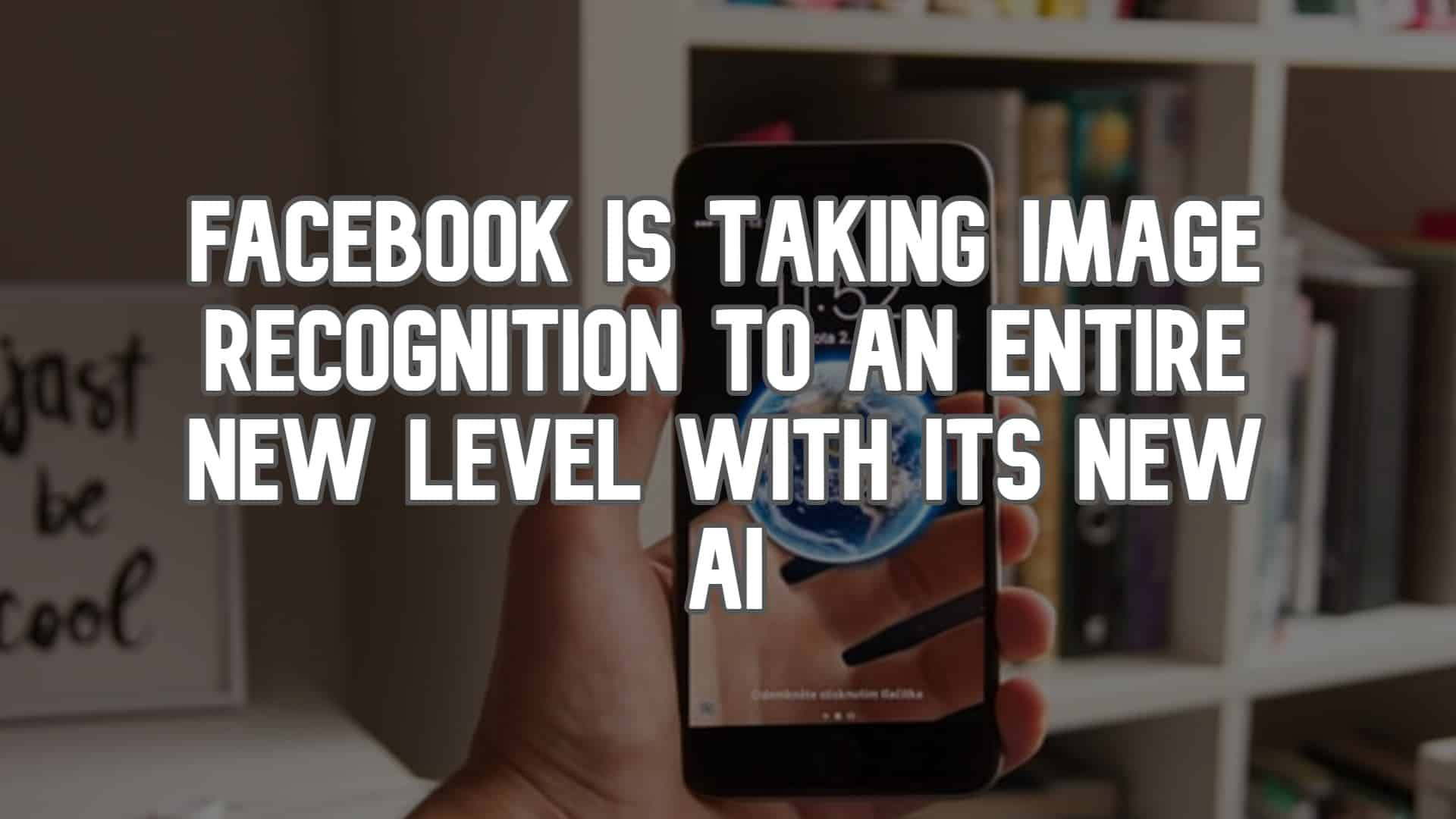 Facebook is Taking Image Recognition to an Entire New Level with its New AI