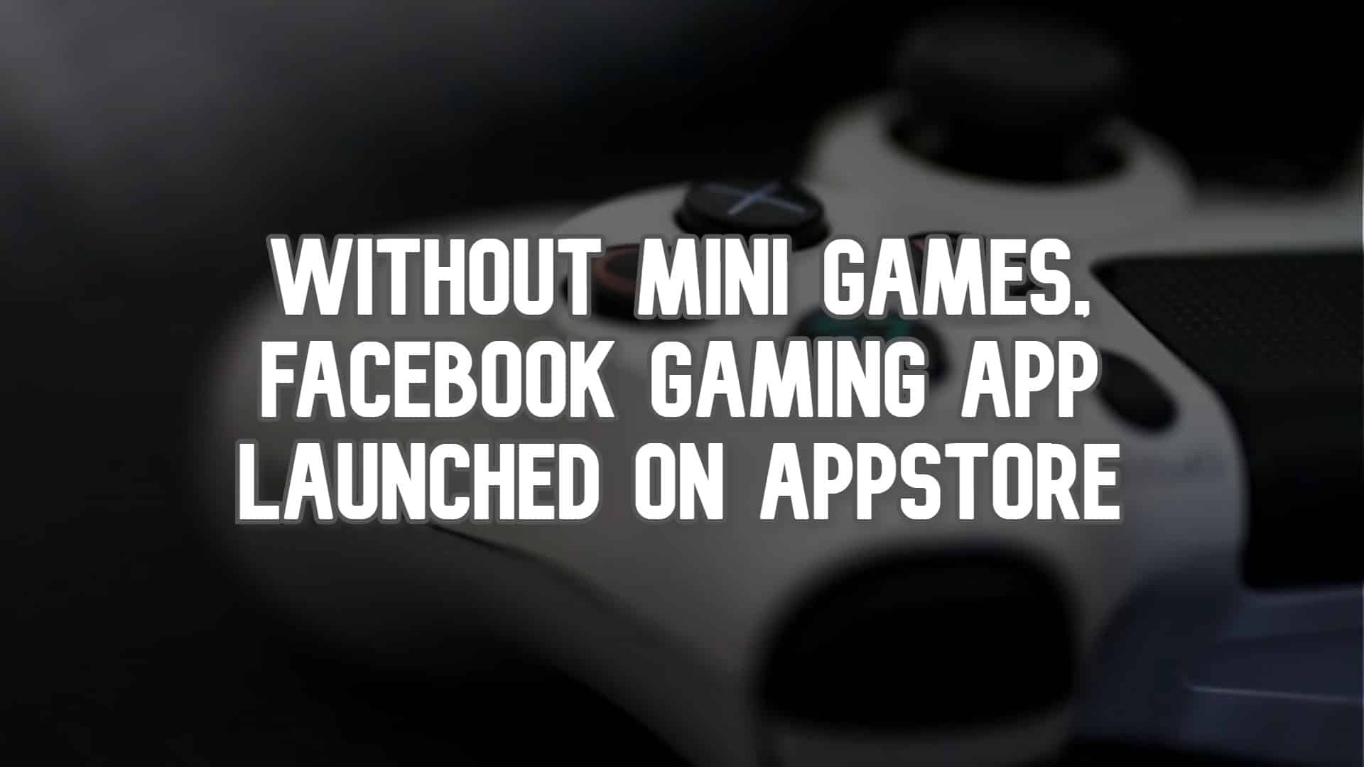 Without Mini-Games, Facebook Gaming App launched on Appstore