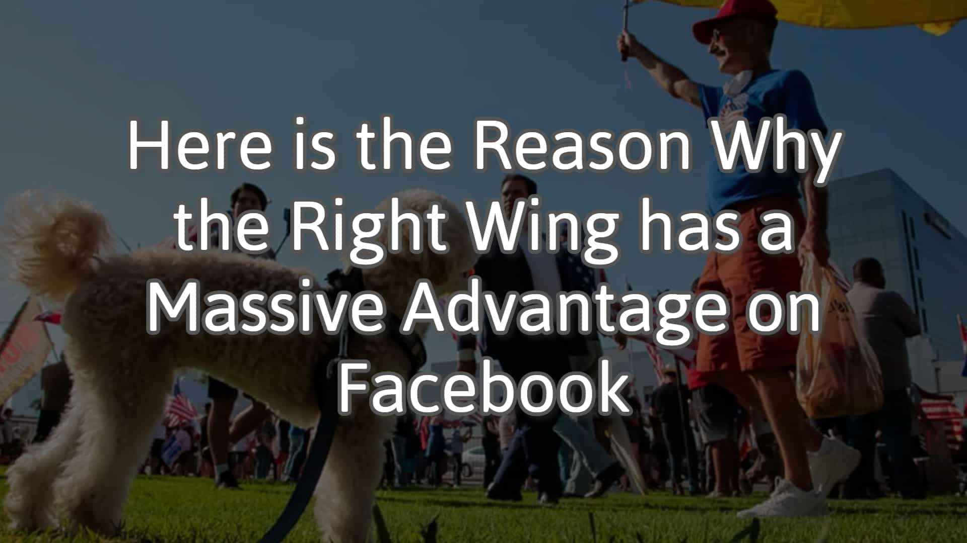 Here is the Reason Why the Right Wing has a Massive Advantage on Facebook