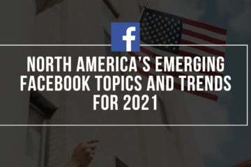 North America's Emerging Facebook Topics and Trends For 2021